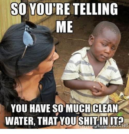 Water, You, and Clean: SO YOU'RE TELLING  ME  YOU HAVE SO MUCH CLEAN  WATER, THATYOUSHİTIN 112  et