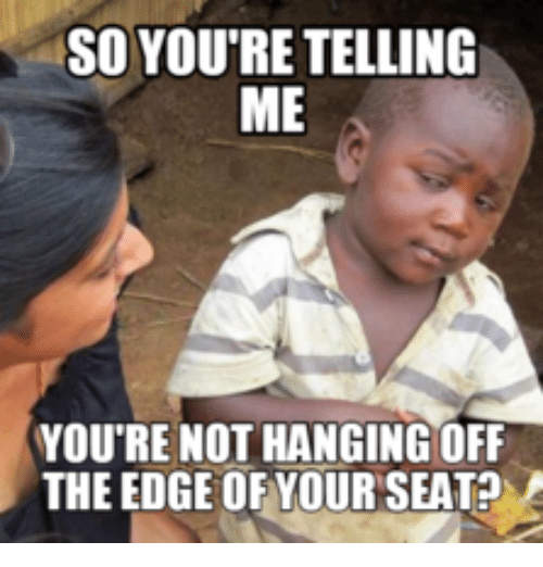 So You Re Telling Me You Re Not Hanging Off The Edge Of Your Seat