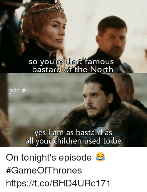 Children, Gameofthrones, and Yes: so you're that famous  bastard of the North  ootstuff  yes I am as bastard as  all your children used to be On tonight's episode 😂 #GameOfThrones https://t.co/BHD4URc171