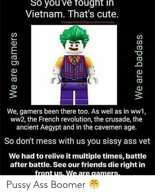 Ass, Cute, and Friends: So you've fought in  Vietnam. That's cute.  ce 00procrafterwr  We, gamers been there too. As well as in ww1,  ww2, the French revolution, the crusade, the  ancient Aegypt and in the cavemen age.  So don't mess with us you sissy ass vet  We had to relive it multiple times, battle  after battle. See our friends die right in  front us. We are gamers.  We are gamers  We are badass Pussy Ass Boomer 😤