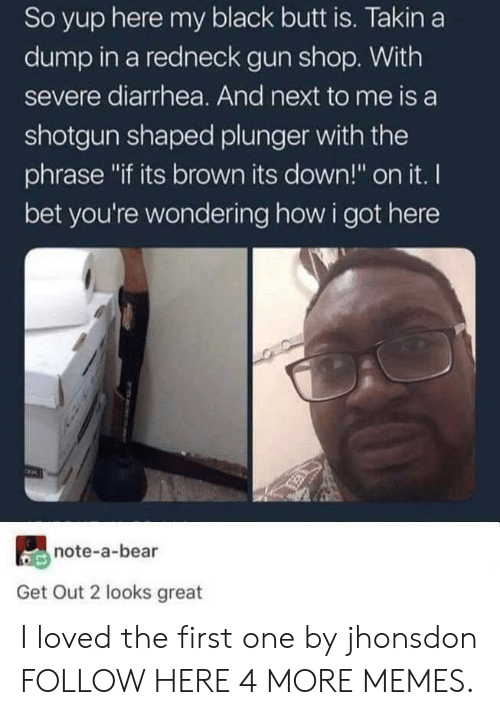 """Butt, Dank, and I Bet: So yup here my black butt is. Takin a  dump in a redneck gun shop. With  severe diarrhea. And next to me is a  shotgun shaped plunger with the  phrase """"if its brown its down!"""" on it. I  bet you're wondering how i got here  note-a-bear  Get Out 2 looks great I loved the first one by jhonsdon FOLLOW HERE 4 MORE MEMES."""