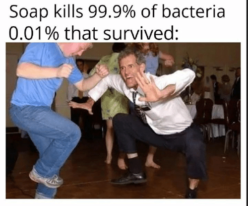 Memes, 🤖, and Soap: Soap kills 99.9% of bacteria  0.01% that survived: