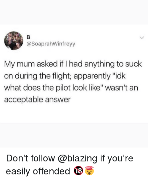 "Apparently, Memes, and Flight: @SoaprahWinfreyy  My mum asked if I had anything to suck  on during the flight; apparently ""idk  what does the pilot look like"" wasn't an  acceptable answer Don't follow @blazing if you're easily offended 🔞🤯"