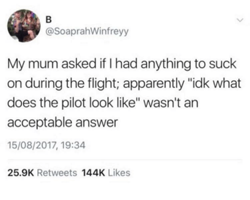 "Apparently, Flight, and What Does: @SoaprahWinfreyy  My mum asked if I had anything to suck  on during the flight; apparently ""idk what  does the pilot look like"" wasn't an  acceptable answer  15/08/2017, 19:34  25.9K Retweets 144K Likes"