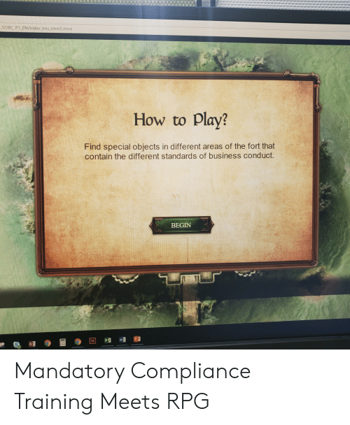Business, How To, and How: SOBC P1 EN/index Ims html5.html  How to Play?  Find special objects in different areas of the fort that  contain the different standards of business conduct.  BEGIN  P3  ld Mandatory Compliance Training Meets RPG