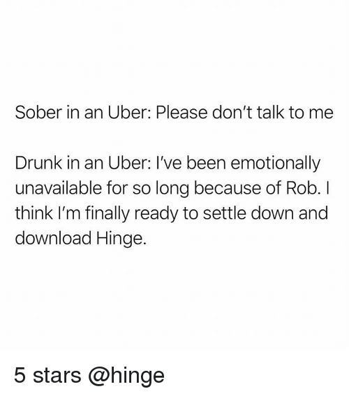 Drunk, Memes, and Uber: Sober in an Uber: Please don't talk to me  Drunk in an Uber: I've been emotionally  unavailable for so long because of Rob. I  think I'm finally ready to settle down and  download Hinge. 5 stars @hinge