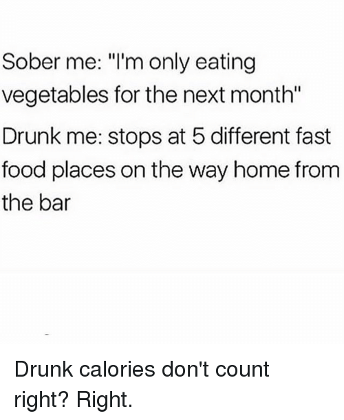 """Drunk, Fast Food, and Food: Sober me: """"l'm only eating  vegetables for the next month""""  Drunk me: stops at 5 different fast  food places on the way home from  the bar Drunk calories don't count right? Right."""