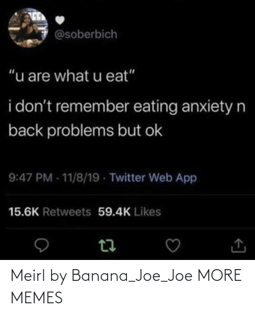 """Dank, Memes, and Target: @soberbich  """"u are what u eat""""  i don't remember eating anxietyn  back problems but ok  9:47 PM - 11/8/19 - Twitter Web App  15.6K Retweets 59.4K Likes Meirl by Banana_Joe_Joe MORE MEMES"""