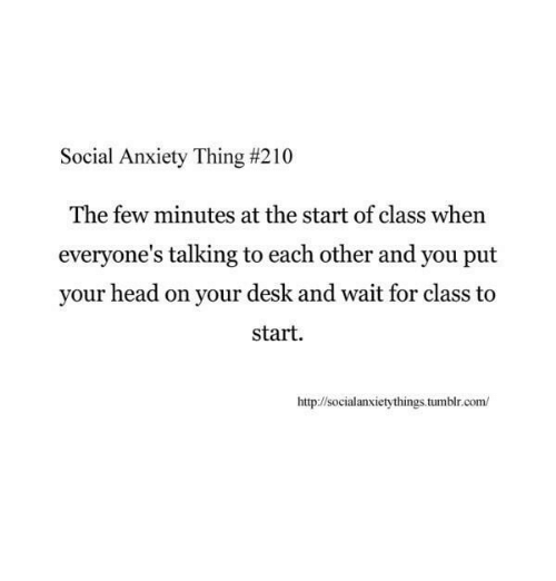 Head, Tumblr, and Anxiety: Social Anxiety Thing #21 0  The few minutes at the start of class whern  everyone's talking to each other and you put  your head on your desk and wait for class to  start.  http://socialanxietythings tumblr.com/