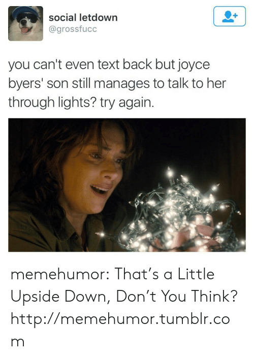 Tumblr, Blog, and Http: social letdown  @grossfucc  you can't even text back but joyce  byers' son still manages to talk to her  through lights? try again. memehumor:  That's a Little Upside Down, Don't You Think?http://memehumor.tumblr.com
