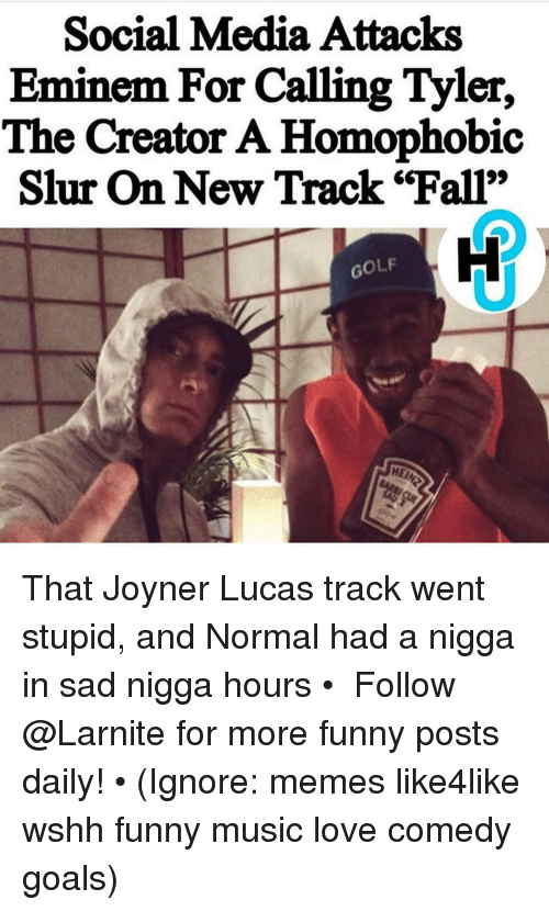 "Eminem, Fall, and Funny: Social Media Attacks  Eminem For Calling Tyler,  The Creator A Homophobic  Slur On New Track ""Fall""  GOLF That Joyner Lucas track went stupid, and Normal had a nigga in sad nigga hours • ➫➫➫ Follow @Larnite for more funny posts daily! • (Ignore: memes like4like wshh funny music love comedy goals)"