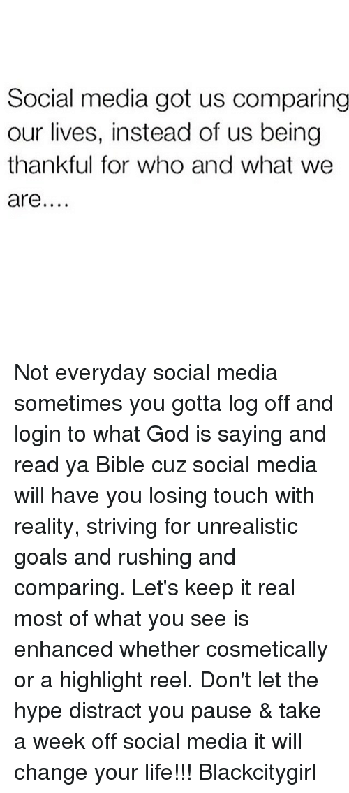 Goals, God, and Hype: Social media got us comparing  our lives, instead of us being  thankful for who and what we  are Not everyday social media sometimes you gotta log off and login to what God is saying and read ya Bible cuz social media will have you losing touch with reality, striving for unrealistic goals and rushing and comparing. Let's keep it real most of what you see is enhanced whether cosmetically or a highlight reel. Don't let the hype distract you pause & take a week off social media it will change your life!!! Blackcitygirl