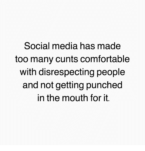 Comfortable, Memes, and Social Media: Social media has made  too many cunts comfortable  with disrespecting people  and not getting punched  in the mouth for it.