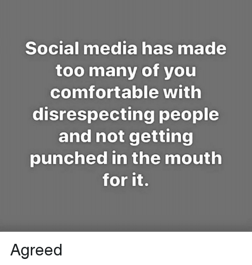 Comfortable, Memes, and Social Media: Social media has made  too many of you  comfortable with  disrespecting people  and not getting  punched in the mouth  for it. Agreed