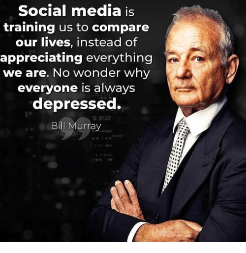 Memes, Social Media, and Bill Murray: Social media is  training us to compare  our lives, instead of  appreciating everything  we are. No wonder why  everyone is always  depressed.  Bill Murray