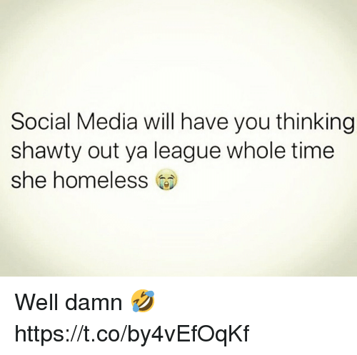 Homeless, Social Media, and Time: Social Media will have you thinking  shawty out ya league whole time  she homeless Well damn 🤣 https://t.co/by4vEfOqKf