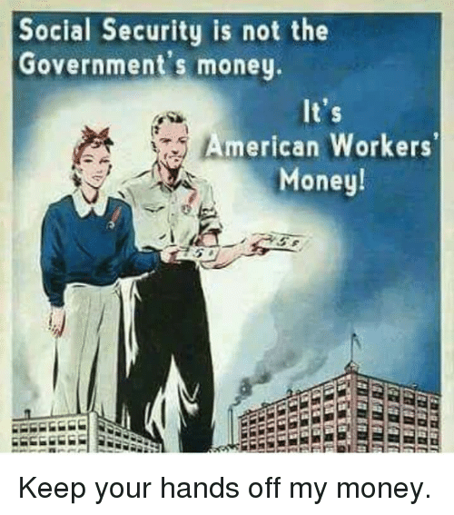 Memes, Money, and American: Social Security is not the  Government's money  American Workers  Money! Keep your hands off my money.