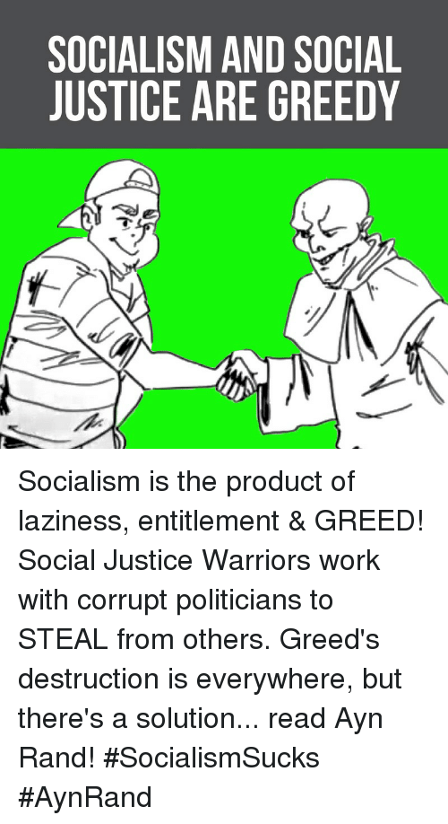 Memes, Work, and Justice: SOCIALISM AND SOCIAL  JUSTICE ARE GREEDY Socialism is the product of laziness, entitlement & GREED! Social Justice Warriors work with corrupt politicians to STEAL from others.  Greed's destruction is everywhere, but there's a solution... read Ayn Rand! #SocialismSucks #AynRand