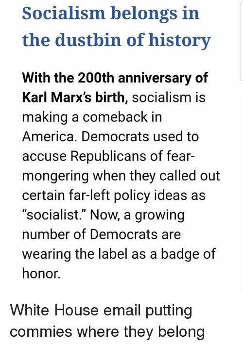 "America, White House, and Email: Socialism belongs in  the dustbin of history  With the 200th anniversary of  Karl Marx's birth, socialism is  ma  king a comeback in  America. Democrats used to  accuse Republicans of fear-  mongering when they called out  certain far-left policy ideas as  ""socialist."" Now, a growing  number of Democrats are  wearing the label as a badge of  honor. White House email putting commies where they belong"
