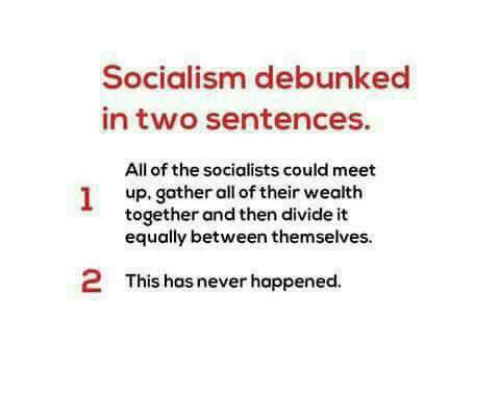 Memes, Socialism, and Never: Socialism debunked  in two sentences.  All of the socialists could meet  up. gather all of their wealth  together and then divide it  equally between themselves.  2  This has never happened.