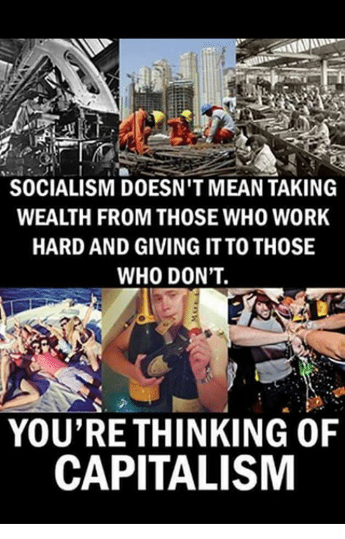 Work, Capitalism, and Mean: SOCIALISM DOESN'T MEAN TAKING  WEALTH FROM THOSE WHO WORK  HARD AND GIVING IT TO THOSE  WHO DON'T.  YOU'RE THINKING OF  CAPITALISM