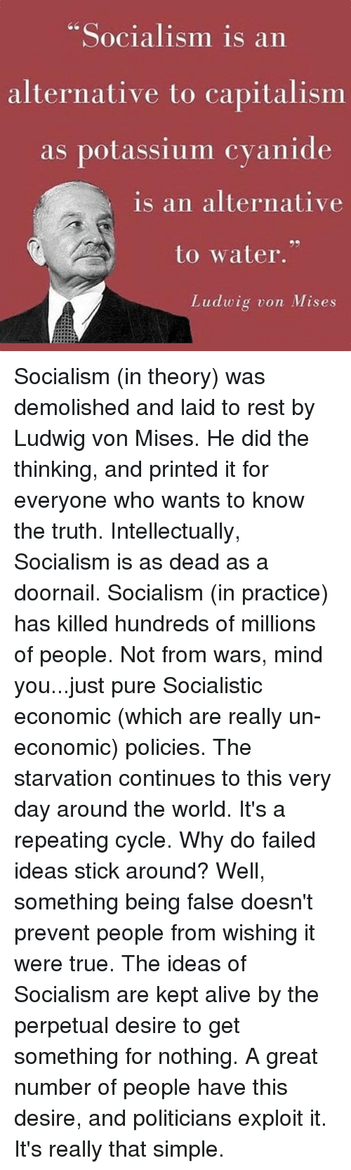 "Alive, Dank, and True: Socialism is an  alternative to capitalismm  as potassium cvanide  is an alternative  to water.""  Ludwig von Mises Socialism (in theory) was demolished and laid to rest by Ludwig von Mises. He did the thinking, and printed it for everyone who wants to know the truth.  Intellectually, Socialism is as dead as a doornail.  Socialism (in practice) has killed hundreds of millions of people. Not from wars, mind you...just pure Socialistic economic (which are really un-economic) policies.  The starvation continues to this very day around the world. It's a repeating cycle.  Why do failed ideas stick around?  Well, something being false doesn't prevent people from wishing it were true.  The ideas of Socialism are kept alive by the perpetual desire to get something for nothing.   A great number of people have this desire, and politicians exploit it.  It's really that simple."