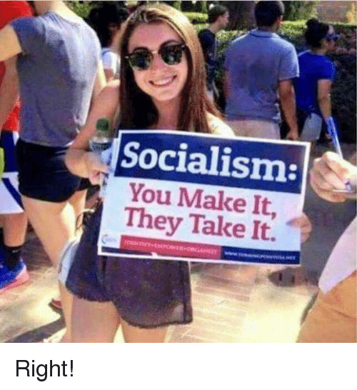 f9ab3fa5c1716 Socialism You Make It They Take It Right! | Socialism Meme on ME.ME