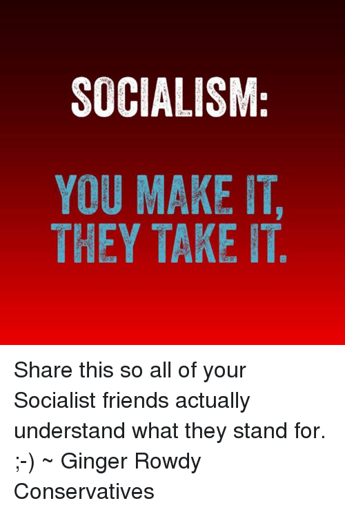 cfe43e6fd705a SOCIALISM YOU MAKE IT THEY TAKE IT Share This So All of Your ...