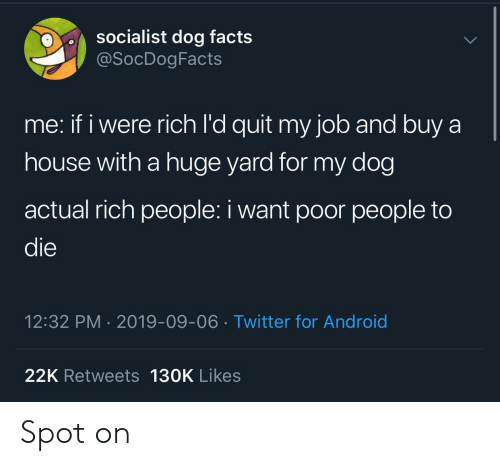 Android, Facts, and Twitter: socialist dog facts  @SocDogFacts  me: if i were rich l'd quit my job and buy a  house with a huge yard for my dog  actual rich people: i want poor people to  die  12:32 PM 2019-09-06 Twitter for Android  22K Retweets 130K Likes Spot on