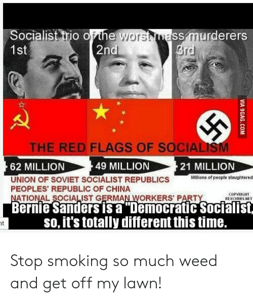 Bernie Sanders, Party, and Politics: Socialist trio ofthe worsNnass murderers  1st  re  THE RED FLAGS OF SOCIALISM  49 MILLION  62 MILLION  UNION OF SOVIET SOCIALIST REPUBLICS  PEOPLES REPUBLIC OF CHINA  21 MILLION  Miaions of people olaughtered  COPYRIGH  REXCUIUTY.HE  ATIONAL SOCIALIST GERMAN WORKERS PARTY  Bernie Sanders is a Democratic Socialist  so, it's totally different this time. Stop smoking so much weed and get off my lawn!