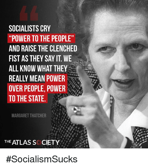 """Memes, Say It, and Mean: SOCIALISTS CRY  """"POWER TO THE PEOPLE  AND RAISE THE CLENCHED  FIST AS THEY SAY IT. WE  ALL KNOW WHAT THEY  REALLY MEAN POWER  OVER PEOPLE, POWER  TO THE STATE.  MARGARET THATCHER  THE ATLAS S CIETY #SocialismSucks"""