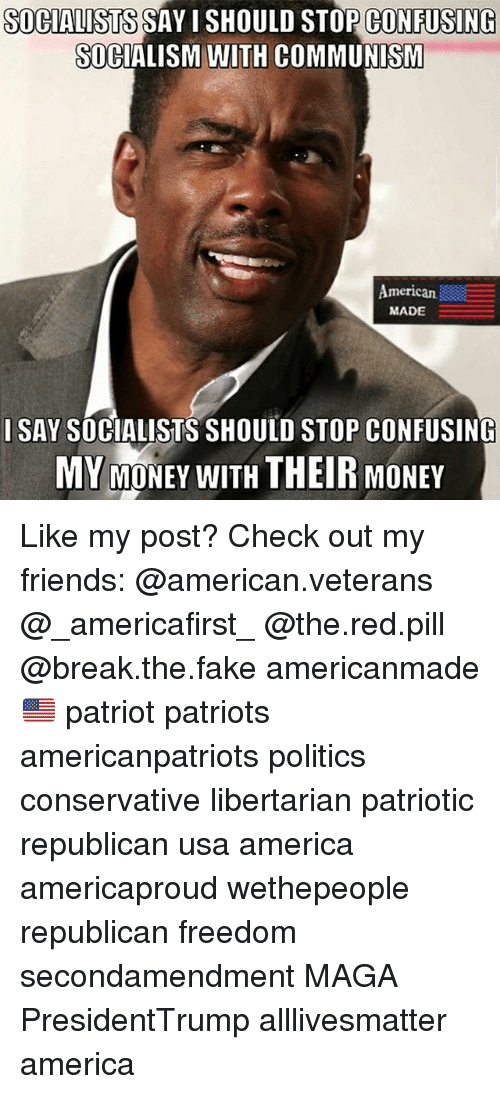 All Lives Matter, America, and Fake: SOCIALISTS SAY I SHOULD STOP CONFUSING  SOCIALISM WITH COMMUNISM  American  MADE  I SAY SOCIALISTS SHOULD STOP CONFUSING  MY MONEY WITH THEIR MONEY Like my post? Check out my friends: @american.veterans @_americafirst_ @the.red.pill @break.the.fake americanmade🇺🇸 patriot patriots americanpatriots politics conservative libertarian patriotic republican usa america americaproud wethepeople republican freedom secondamendment MAGA PresidentTrump alllivesmatter america