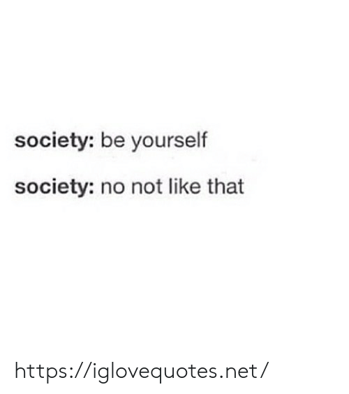 Net, Society, and Href: society: be yourself  society: no not like that https://iglovequotes.net/