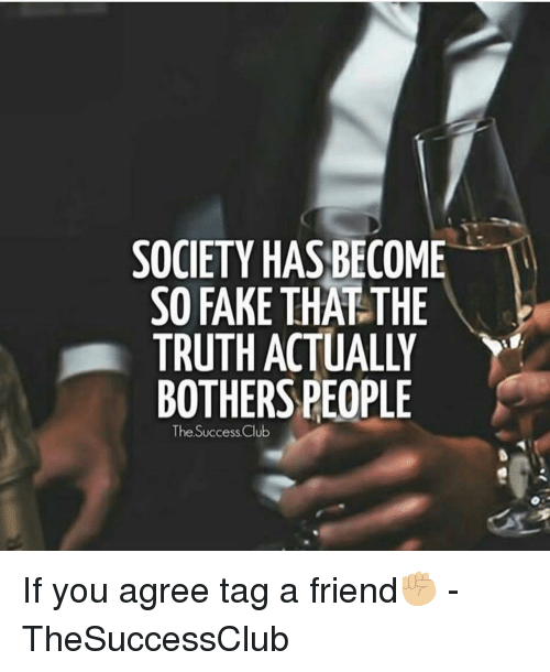 Club, Fake, and Memes: SOCIETY HAS BECOME  SO FAKE THAT THE  TRUTH ACTUALLY  BOTHERS PEOPLE  The Success Club If you agree tag a friend✊🏼 - TheSuccessClub