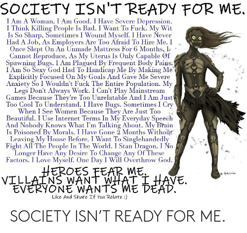 Bad, Beautiful, and Goals: SOCIETY ISN'T READY FOR ME.  I Am A Woman. I Am Good. I Have Severe Depression  I Think Killing People Is Bad. I Want To Fuck. My Wit  Is So Sharp, Sometimes I Wound Myself. I Have Never  Had A Job, As Employers Are Too Afraid To Hire Me. I  Once Slept On An Unmade Mattress For 6 Months,  Cannot Reproduce, As My Uterus Is Only Capable Gf  Spawning Bugs. I Am Plagued By Frequent Body Pains  I Am So Sexy God Had To Handicap Me By Making Me  Explicitly Focused On My Goals And Gave Me Severe  Anxiety So I Wouldn't Fuck The Entire Population. My  Legs Don't Always Work. I Can't Play Mainstream  Games Because They're Too Unrelatable And I Am Just  Too Cool To Understand. I Have Bugs. Sometimes I Cry  When I See Women Because They Are Just Too  Beautiful. I Use Internet Terms In My Everyday Speech  And Nobody Knows What I'm Talking About. My Brain  Is Poisoned By Morals. I Have Gone 2 Months Without  Leaving My House Before. I Want To Singlehandedly  Fight All The People In The World. I Stan Dragon. I No  Longer Have Any Desire To Change Any Of These  Factors. I Love Myself. One Day I Will Overthrow God  HEROES FEAR ME  VILLAINS WANT WHAT I HAVE.  EVERYONE WANTS ME DEAD.  Like And Share If You Relate :) SOCIETY ISN'T READY FOR ME.