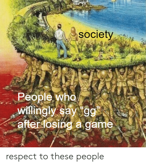 Gg, Respect, and Game: SOciety  People who  willingly say gg  after fosing a game respect to these people