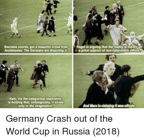 Beautiful, World Cup, and Cross: Socrates scores, got a beautiful cross from Hegel is arguing that the reality is merely an  Archimedes. The Germans are disputing it.apriori adjunct of non-naturalistic ethics  Kant, via the categorical imperative,  is holding that, ontologically, it exists  only in the imagination  And Marx ie claiming it wa offside Germany Crash out of the World Cup in Russia (2018)