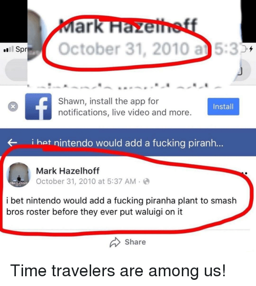 Fucking, I Bet, and Nintendo: SOctober 31, 2010 a5:3  Spr  Shawn, install the app for  notifications, live video and more  Install  i hat nintendo would add a fucking piranh...  Mark Hazelhoff  October 31, 2010 at 5:37 AM-  i bet nintendo would add a fucking piranha plant to smash  bros roster before they ever put waluigi on it  Share Time travelers are among us!