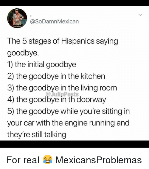 Memes, Living, and Running: @SoDamnMexican  The 5 stages of Hispanics saying  goodbye.  1) the initial goodbye  2) the goodbye in the kitchen  3) the goodbye in the living room  4) the goodbye in th doorway  5) the goodbye while you're sitting in  your car with the engine running and  they're still talking For real 😂 MexicansProblemas