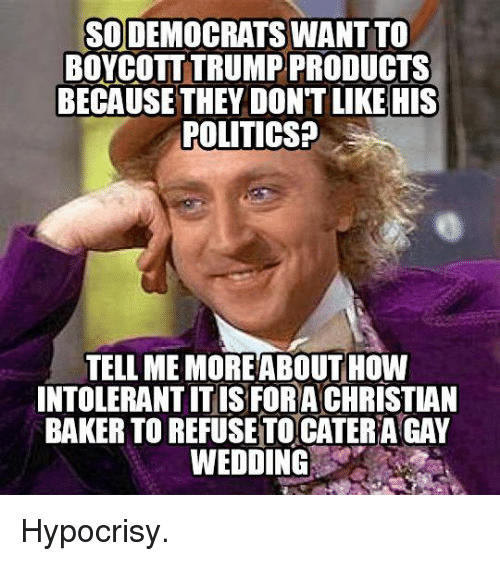 Memes, Hypocrisy, and 🤖: SODEMOCRATSWANTITO  BOYCOTT TRUMP PRODUCTS  BECAUSE THEY DON'T LIKE HIS  POLITICS?  TELL MEMOREABOUT HOW  INTOLERANTITIS FORA CHRISTIAN  BAKER TO REFUSETOCATERAGAY  WEDDING Hypocrisy.