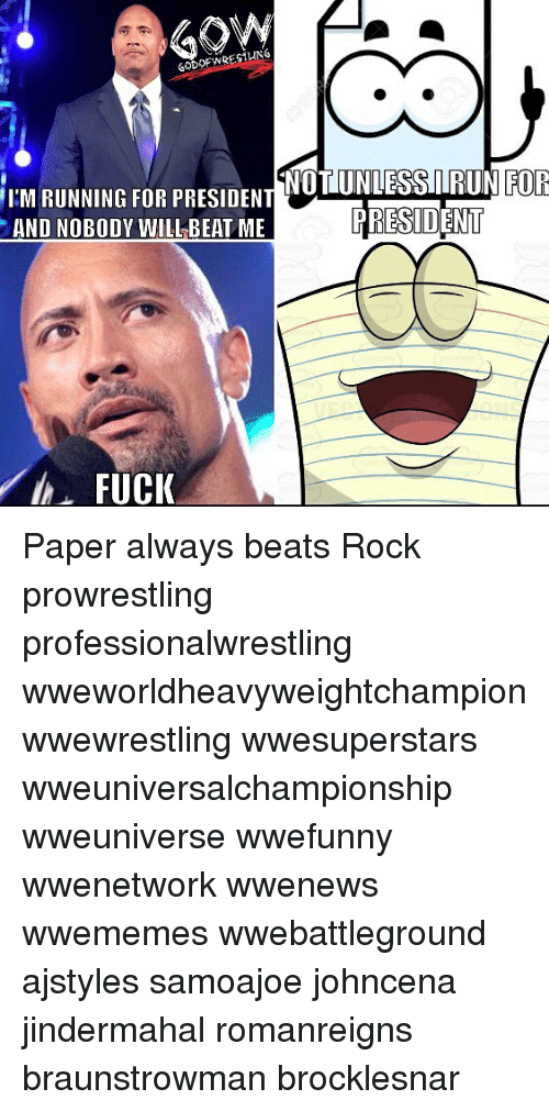 Memes, Beats, and Running: SOdFWRESIUNG  NOTUNLESSIIRUN  PRESIDENT  I'M RUNNING FOR PRESIDENTOEE  FOR  AND NOBODY WILL BEAT ME  んFUCK Paper always beats Rock prowrestling professionalwrestling wweworldheavyweightchampion wwewrestling wwesuperstars wweuniversalchampionship wweuniverse wwefunny wwenetwork wwenews wwememes wwebattleground ajstyles samoajoe johncena jindermahal romanreigns braunstrowman brocklesnar