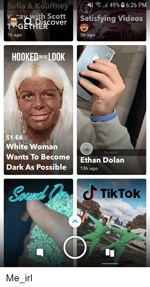 Dumb, Videos, and White: Sofia& Kourtney  {  d 49% 16:26 PM  raywith Scott Satisfying Videos  cover  1h ago  5h ago  HOOKEDHE LOOK  S1.E4  White Woman  Wants To Become  Dark As Possible  I'm dumb  Ethan Dolan  13h ago  TikTok