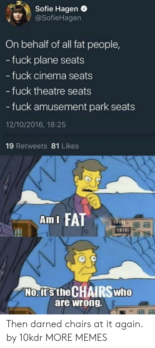 Dank, Memes, and Target: Sofie Hagen .  @SofieHagen  On behalf of all fat people,  - fuck plane seats  fuck cinema seats  - fuck theatre seats  - fuck amusement park seats  12/10/2016, 18:25  19 Retweets 81 Likes  AmI FATT  No, it's the CHAIRSwho  are wrong. Then darned chairs at it again. by 10kdr MORE MEMES