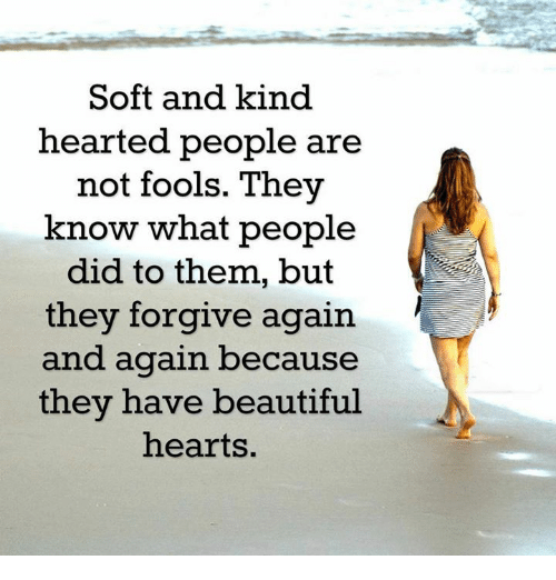 Beautiful, Memes, and Forgiveness: Soft and kind  hearted people are  not fools. They  know what people  did to them, but  they forgive again  and again because  they have beautiful  hearts.