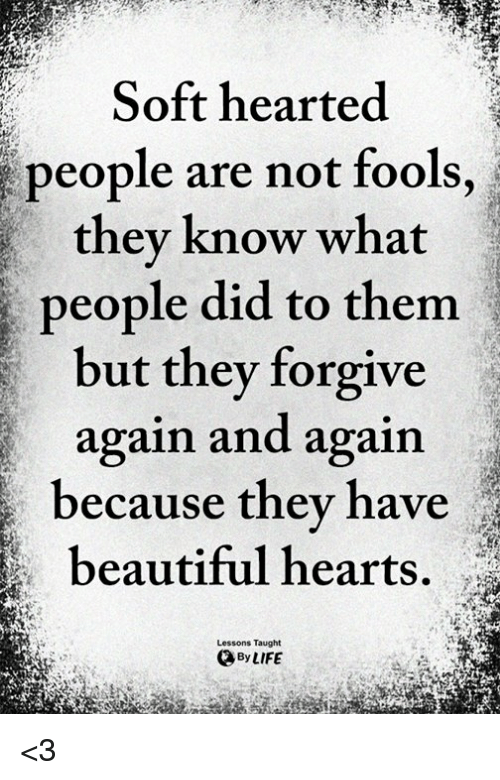 Beautiful, Life, and Memes: Soft hearted  people are not fools,  thev know what  people did to them  but they forgive  again and again  because they have  beautiful hearts.  Lessons Taught  By LIFE <3