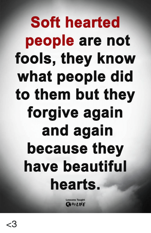 Beautiful, Life, and Memes: Soft hearted  people are not  fools, they know  what people did  to them but they  forgive again  and again  because they  have beautiful  hearts.  Lessons Taught  By LIFE <3
