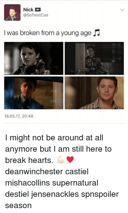 Memes, Break, and Hearts: Softest Cas  I was broken from a young age  18.05.17, 20:48 I might not be around at all anymore but I am still here to break hearts. 💪🏻♥️ deanwinchester castiel mishacollins supernatural destiel jensenackles spnspoiler season
