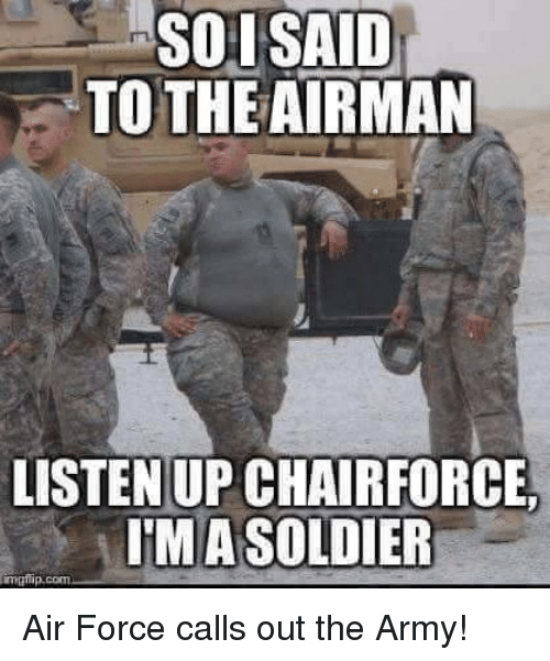 SOI SAID TO THE AIRMAN LISTEN UP CHAIRFORCE IMA SOLDIER ...