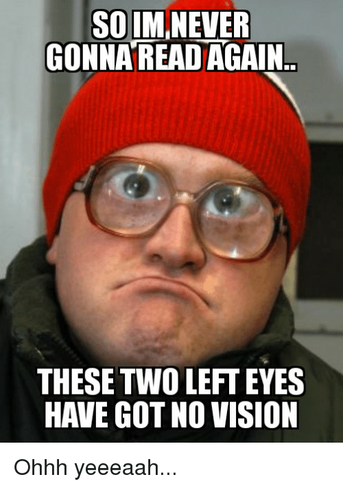 Vision, Never, and Got: SOIM NEVER  GONNA READ AGAIN  THESE TWO LEFT EYES  HAVE GOT NO VISION