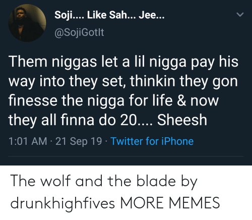 Blade, Dank, and Iphone: Soji... Like Sah... Jee...  @SojiGotlt  Them niggas let a lil nigga pay his  way into they set, thinkin they gon  finesse the nigga for life &now  they all finna do 20.... Sheesh  1:01 AM 21 Sep 19 Twitter for iPhone The wolf and the blade by drunkhighfives MORE MEMES